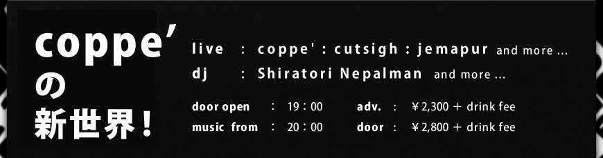 live : coppe' : cutsigh : jemapur / dj : Shiratori Nepalman / door open : 19:00 / music from : 20:00 / adv. ¥2,300 + drink fee / door : ¥2,800 + drink fee